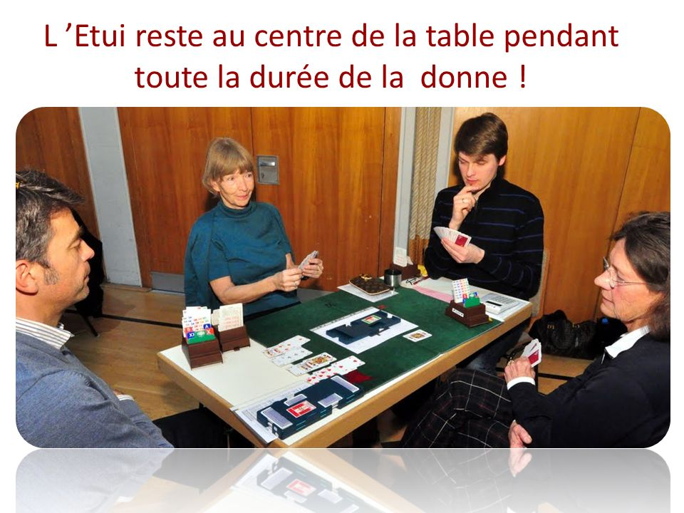 L Etui reste au centre de la table pendant toute la durée de la donne !