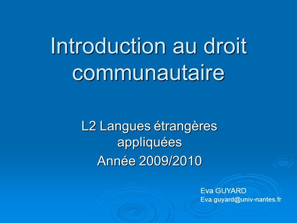 Introduction au droit communautaire L2 Langues étrangères appliquées Année 2009/2010 Eva GUYARD Eva.guyard@univ-nantes.fr