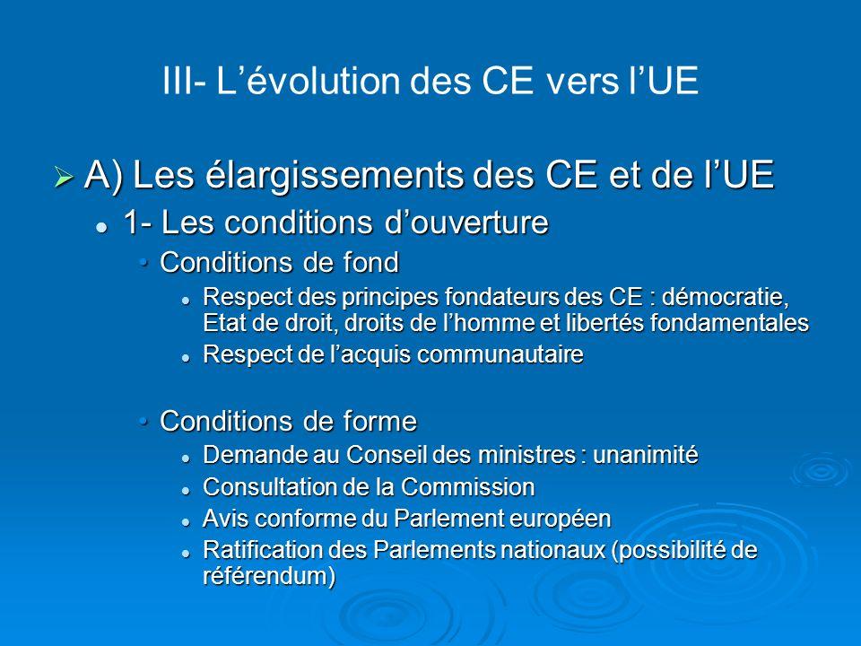 III- Lévolution des CE vers lUE A) Les élargissements des CE et de lUE A) Les élargissements des CE et de lUE 1- Les conditions douverture 1- Les cond