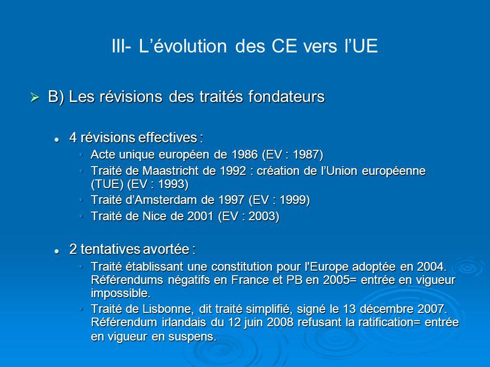 III- Lévolution des CE vers lUE B) Les révisions des traités fondateurs B) Les révisions des traités fondateurs 4 révisions effectives : 4 révisions e