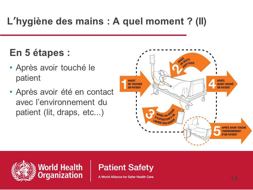 13 Lhygiène des mains : A quel moment ? (I) En 5 étapes : Avant de toucher le patient Avant de nettoyer – Procédure antiseptique Après avoir été expos