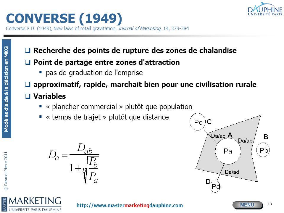 MENU Modèles daide à la décision en MKG http://www.mastermarketingdauphine.com © Desmet Pierre 2011 13 CONVERSE (1949) Converse P.D. (1949), New laws