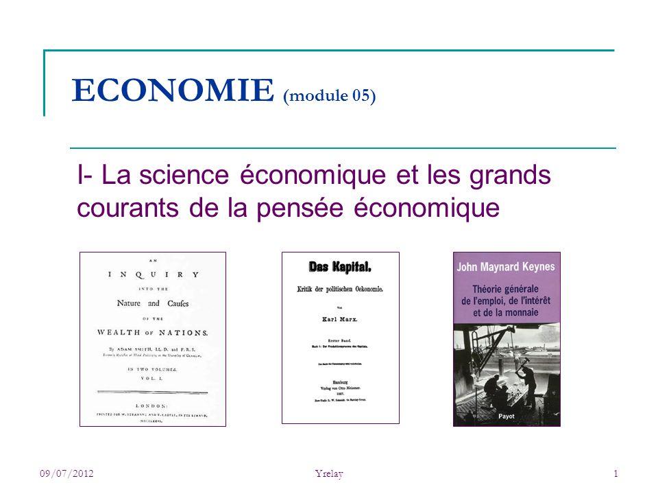 09/07/2012Yrelay1 ECONOMIE (module 05) I- La science économique et les grands courants de la pensée économique
