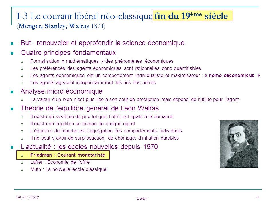 09/07/2012 Yrelay 4 I-3 Le courant libéral néo-classique fin du 19 ème siècle (Menger, Stanley, Walras 1874) But : renouveler et approfondir la scienc