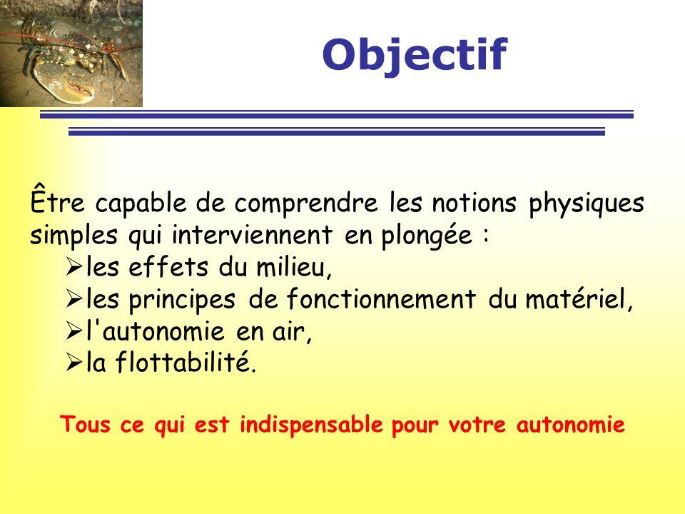 Objectif Être capable de comprendre les notions physiques simples qui interviennent en plongée : les effets du milieu, les principes de fonctionnement