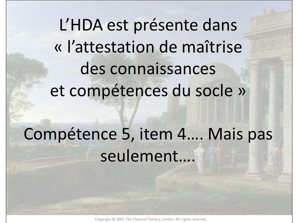 HISTOIRE DES ARTS LHDA est présente dans « lattestation de maîtrise des connaissances et compétences du socle » Compétence 5, item 4…. Mais pas seulem