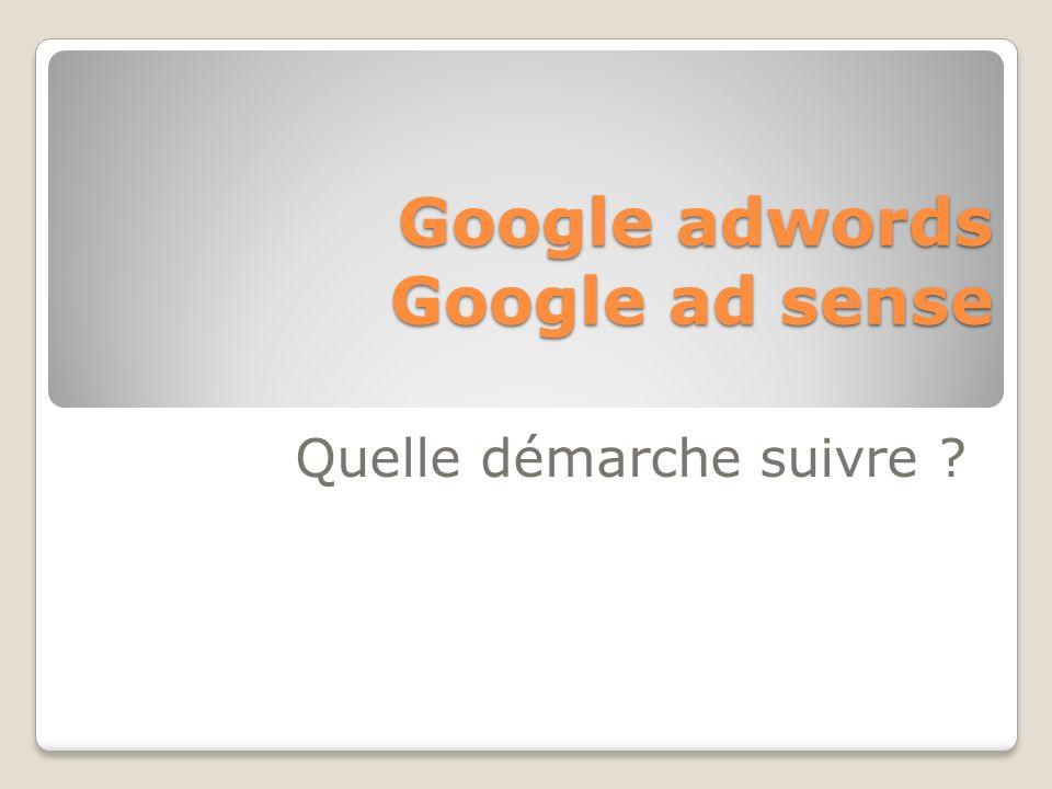 Quelle démarche suivre ? Google adwords Google ad sense