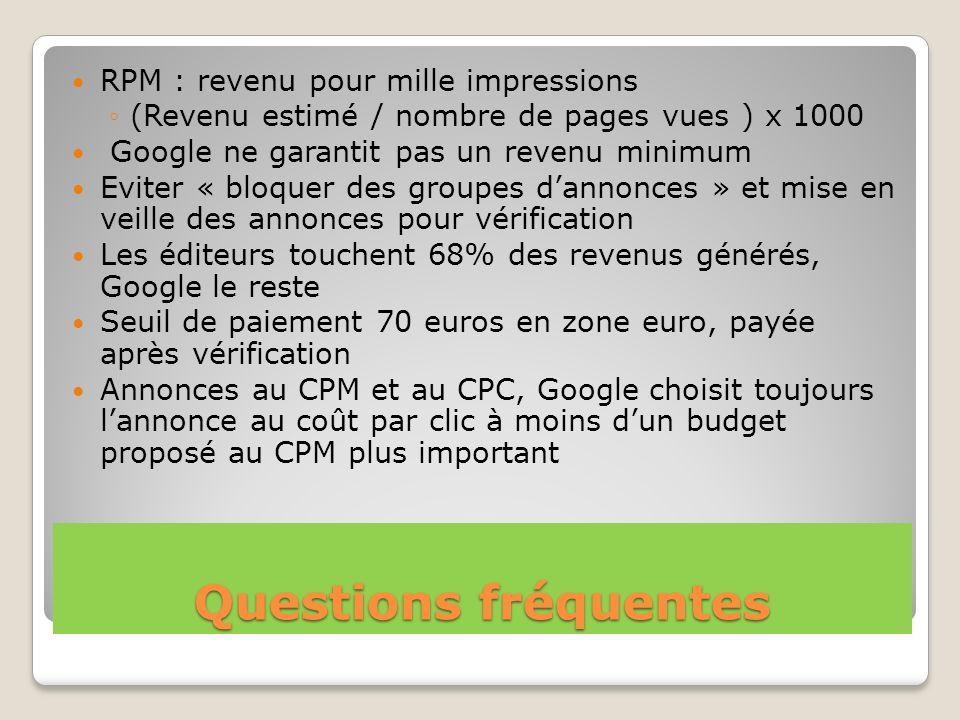 Questions fréquentes RPM : revenu pour mille impressions (Revenu estimé / nombre de pages vues ) x 1000 Google ne garantit pas un revenu minimum Evite