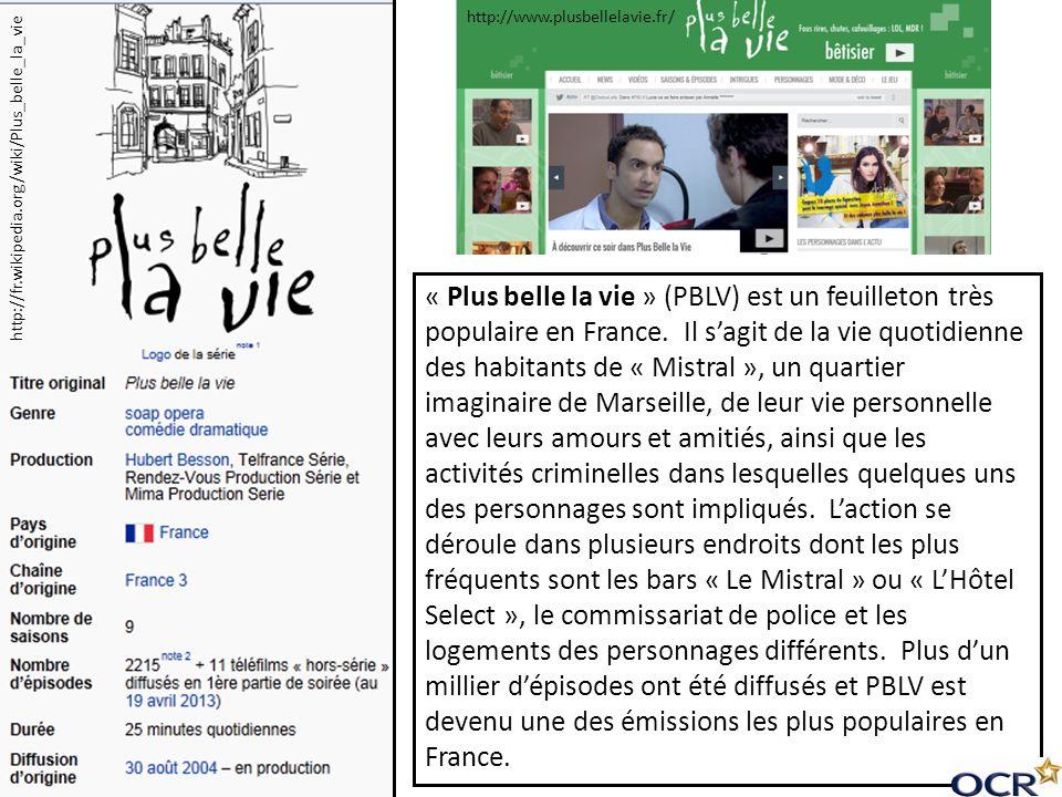 « Plus belle la vie » (PBLV) est un feuilleton très populaire en France. Il sagit de la vie quotidienne des habitants de « Mistral », un quartier imag
