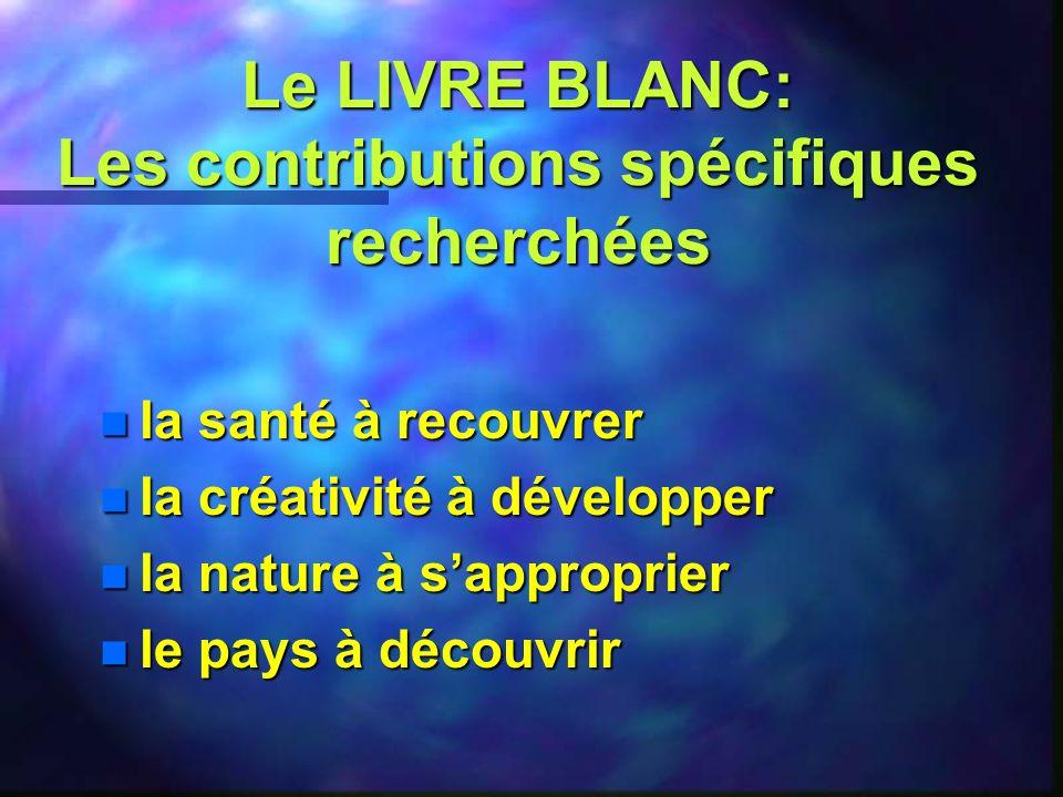 Le LIVRE BLANC: Les contributions spécifiques recherchées n la santé à recouvrer n la créativité à développer n la nature à sapproprier n le pays à découvrir