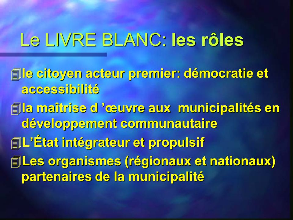 Le LIVRE BLANC: les rôles 4le citoyen acteur premier: démocratie et accessibilité 4la maîtrise d œuvre aux municipalités en développement communautaire 4LÉtat intégrateur et propulsif 4Les organismes (régionaux et nationaux) partenaires de la municipalité