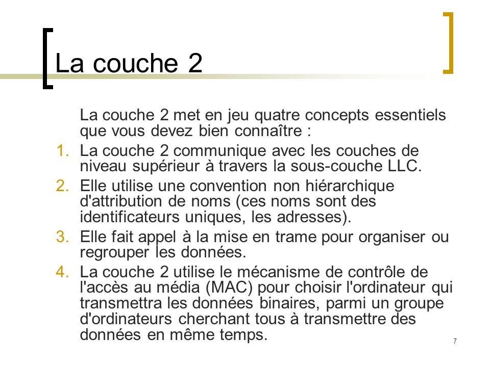 7 La couche 2 La couche 2 met en jeu quatre concepts essentiels que vous devez bien connaître : 1.La couche 2 communique avec les couches de niveau su