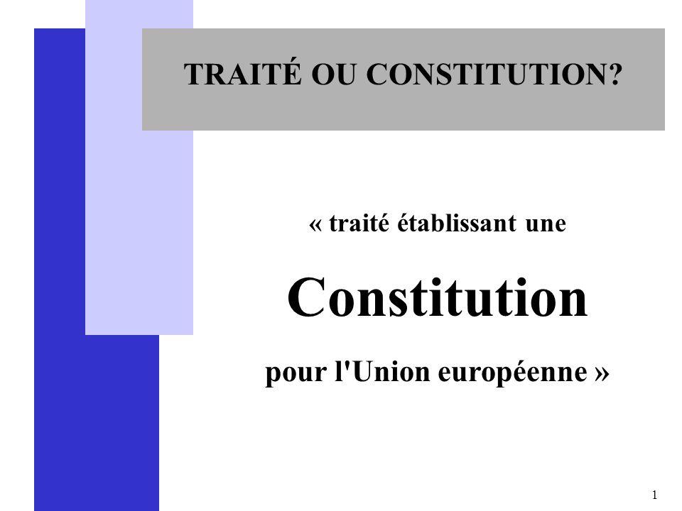 1 TRAITÉ OU CONSTITUTION? « traité établissant une Constitution pour l'Union européenne »