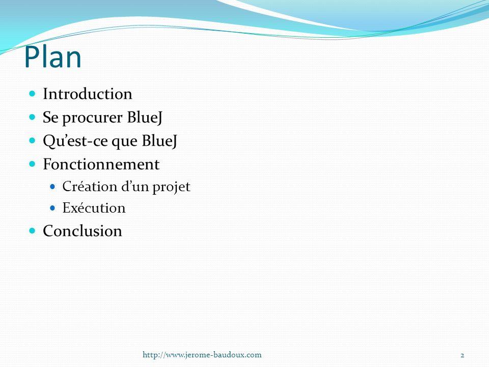 Plan Introduction Se procurer BlueJ Quest-ce que BlueJ Fonctionnement Création dun projet Exécution Conclusion 2http://www.jerome-baudoux.com