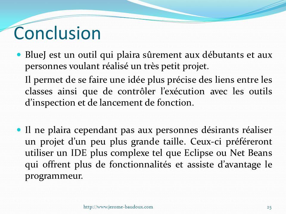 Conclusion BlueJ est un outil qui plaira sûrement aux débutants et aux personnes voulant réalisé un très petit projet. Il permet de se faire une idée