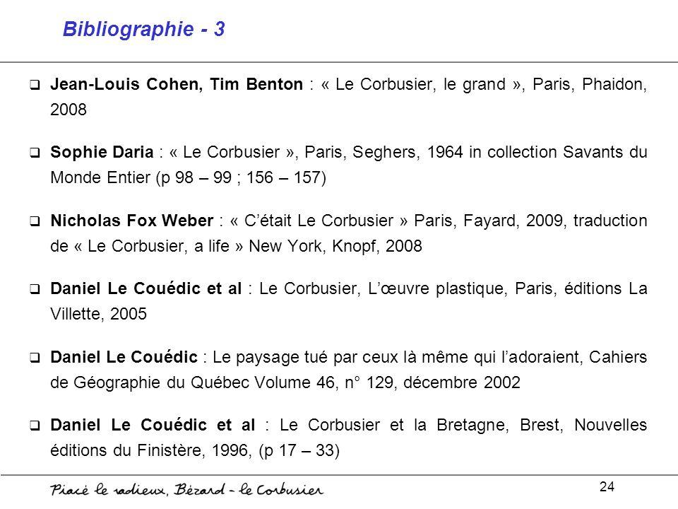 24 Bibliographie - 3 Jean-Louis Cohen, Tim Benton : « Le Corbusier, le grand », Paris, Phaidon, 2008 Sophie Daria : « Le Corbusier », Paris, Seghers,