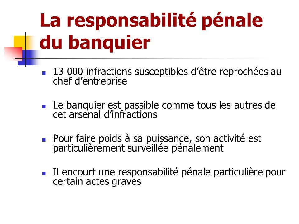 La responsabilité pénale du banquier 13 000 infractions susceptibles dêtre reprochées au chef dentreprise Le banquier est passible comme tous les autr