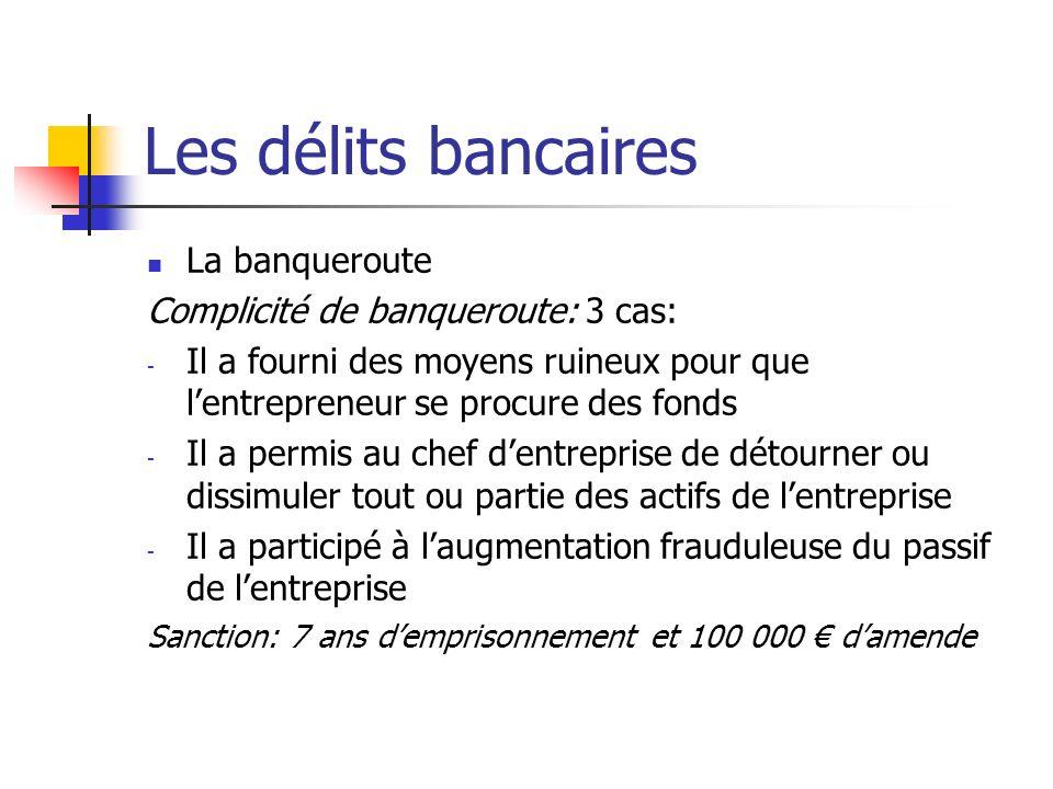 Les délits bancaires La banqueroute Complicité de banqueroute: 3 cas: - Il a fourni des moyens ruineux pour que lentrepreneur se procure des fonds - I