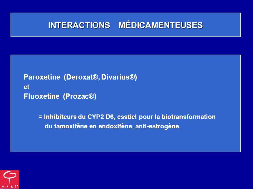 INTERACTIONS MÉDICAMENTEUSES Paroxetine (Deroxat®, Divarius®) et Fluoxetine (Prozac®) = Inhibiteurs du CYP2 D6, esstiel pour la biotransformation du t