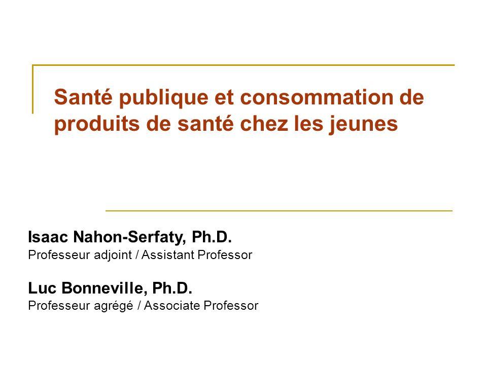 Santé publique et consommation de produits de santé chez les jeunes Isaac Nahon-Serfaty, Ph.D. Professeur adjoint / Assistant Professor Luc Bonneville