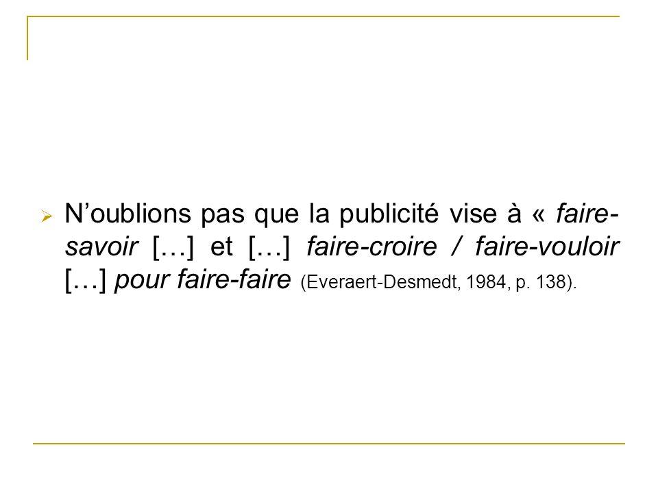 Noublions pas que la publicité vise à « faire- savoir […] et […] faire-croire / faire-vouloir […] pour faire-faire (Everaert-Desmedt, 1984, p. 138).