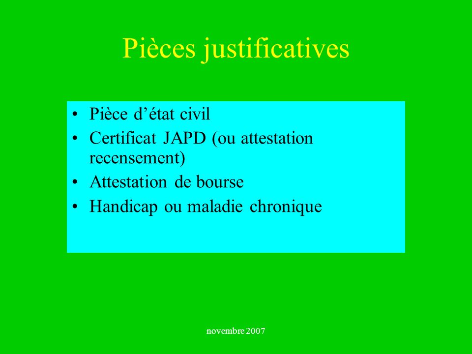 novembre 2007 Pièces justificatives Pièce détat civil Certificat JAPD (ou attestation recensement) Attestation de bourse Handicap ou maladie chronique