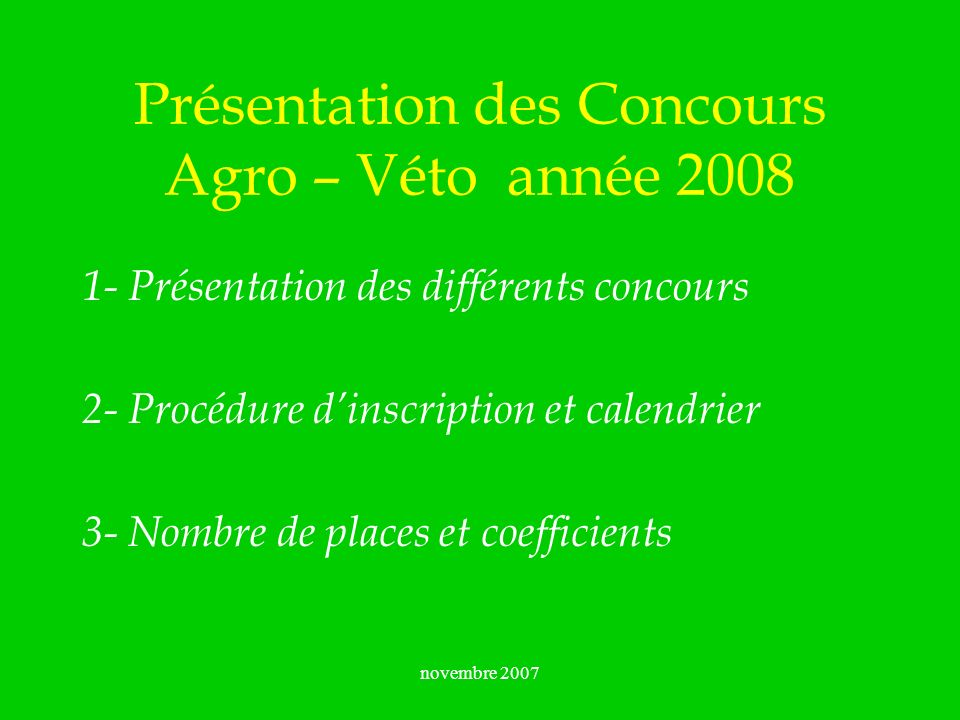 novembre 2007 Présentation des Concours Agro – Véto année 2008 1- Présentation des différents concours 2- Procédure dinscription et calendrier 3- Nomb
