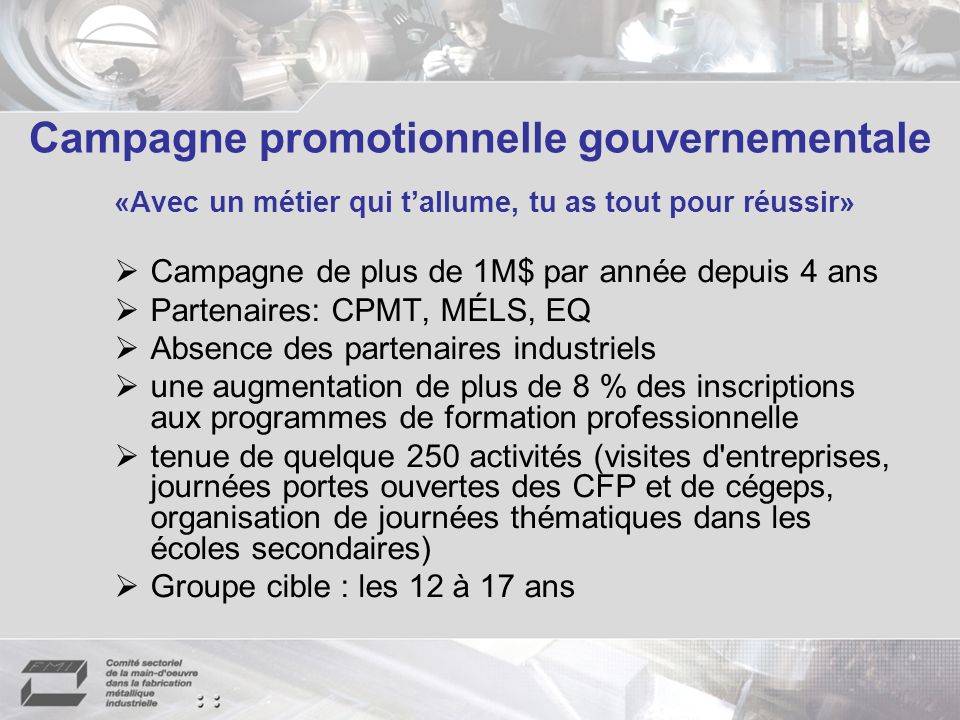 Campagne promotionnelle gouvernementale «Avec un métier qui tallume, tu as tout pour réussir» Campagne de plus de 1M$ par année depuis 4 ans Partenair