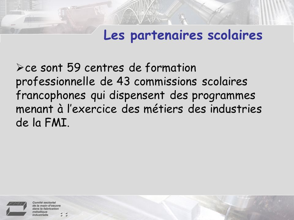 Les partenaires scolaires ce sont 59 centres de formation professionnelle de 43 commissions scolaires francophones qui dispensent des programmes menan