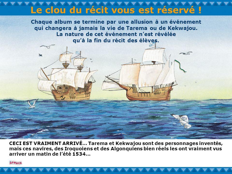 Le clou du récit vous est réservé ! CECI EST VRAIMENT ARRIVÉ… Tarema et Kekwajou sont des personnages inventés, mais ces navires, des Iroquoiens et de