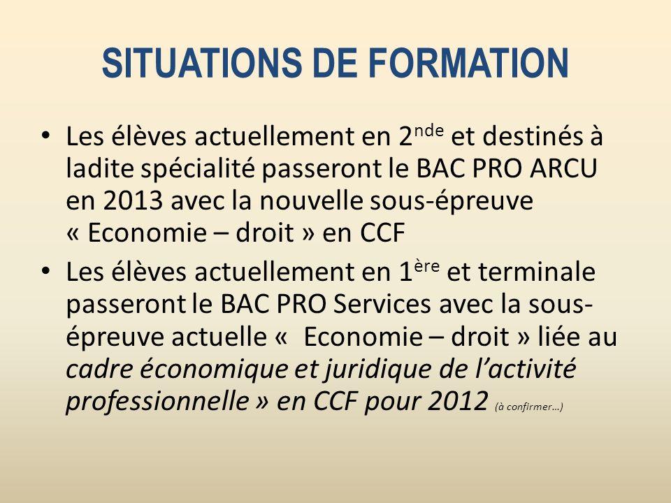 SITUATIONS DE FORMATION Les élèves actuellement en 2 nde et destinés à ladite spécialité passeront le BAC PRO ARCU en 2013 avec la nouvelle sous-épreu