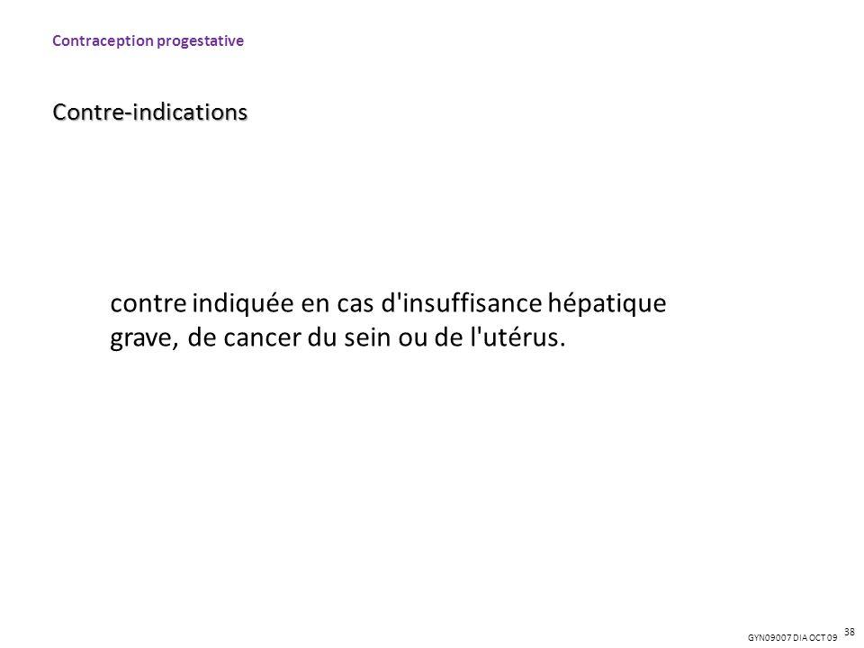 GYN09007 DIA OCT 09 Contraception progestativeContre-indications 38 contre indiquée en cas d'insuffisance hépatique grave, de cancer du sein ou de l'u