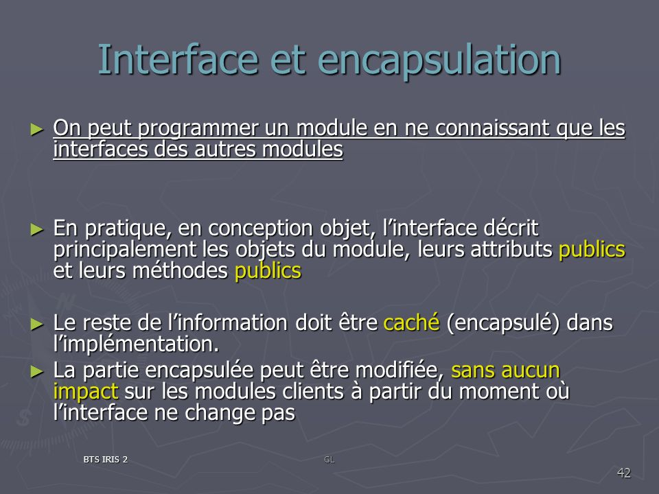 Interface et encapsulation On peut programmer un module en ne connaissant que les interfaces des autres modules On peut programmer un module en ne con