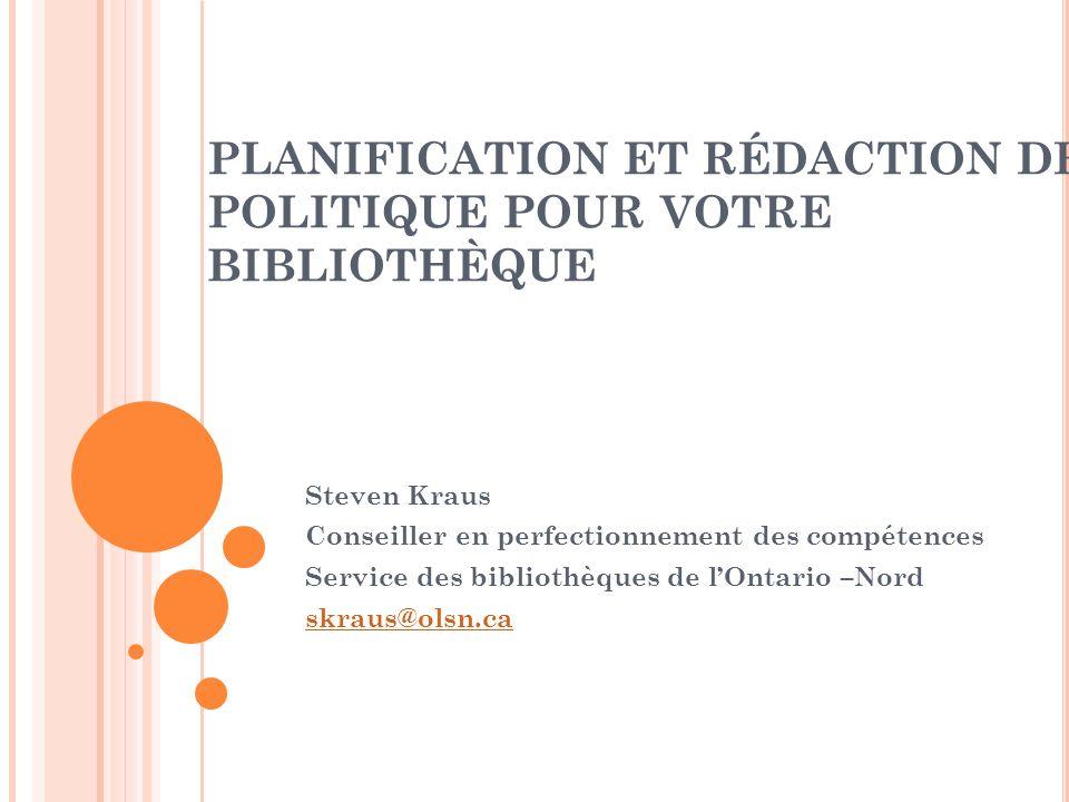 PLANIFICATION ET RÉDACTION DE POLITIQUE POUR VOTRE BIBLIOTHÈQUE Steven Kraus Conseiller en perfectionnement des compétences Service des bibliothèques