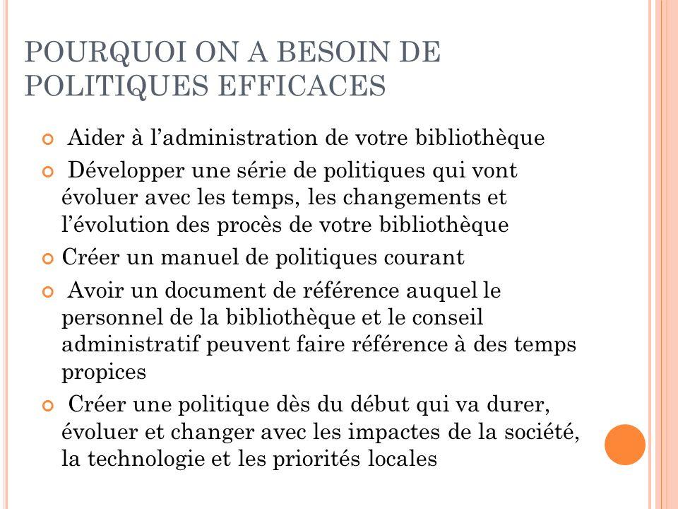 POURQUOI ON A BESOIN DE POLITIQUES EFFICACES Aider à ladministration de votre bibliothèque Développer une série de politiques qui vont évoluer avec le