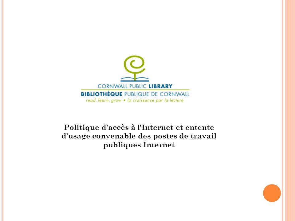 INTRODUCTION Laccès à lInternet est compatible avec le Conseil de la bibliothèque publique de Cornwall suite à son adhésion à l Énoncé de la liberté intellectuelle de la Canadian Library Association et à l Énoncé sur le droit intellectuel de lindividu de lOntario Library Association.