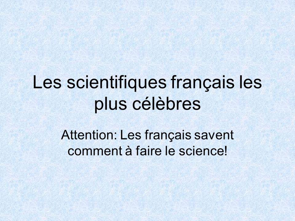 Les scientifiques français les plus célèbres Attention: Les français savent comment à faire le science!