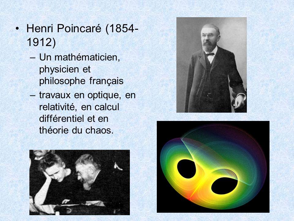 Henri Poincaré (1854- 1912) –Un mathématicien, physicien et philosophe français –travaux en optique, en relativité, en calcul différentiel et en théor