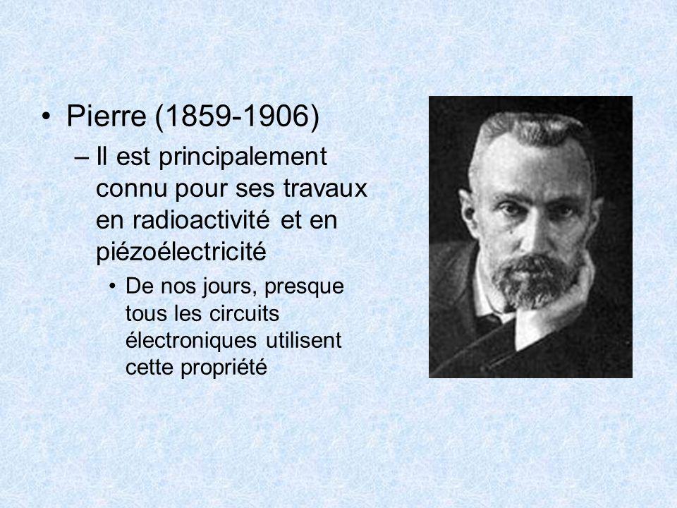 Pierre (1859-1906) –Il est principalement connu pour ses travaux en radioactivité et en piézoélectricité De nos jours, presque tous les circuits élect