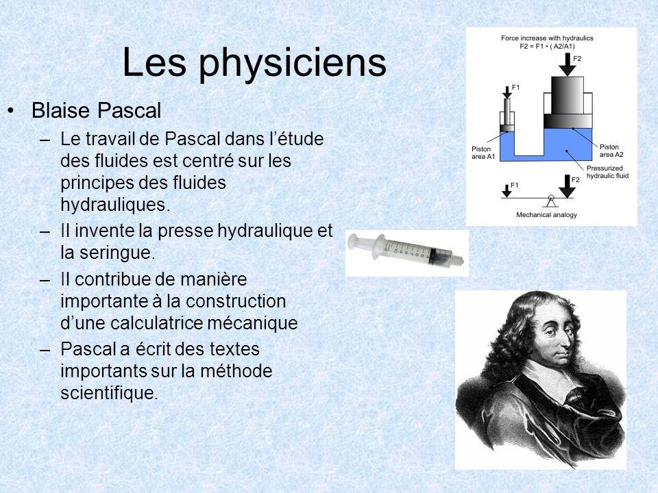 Les physiciens Blaise Pascal –Le travail de Pascal dans létude des fluides est centré sur les principes des fluides hydrauliques. –Il invente la press