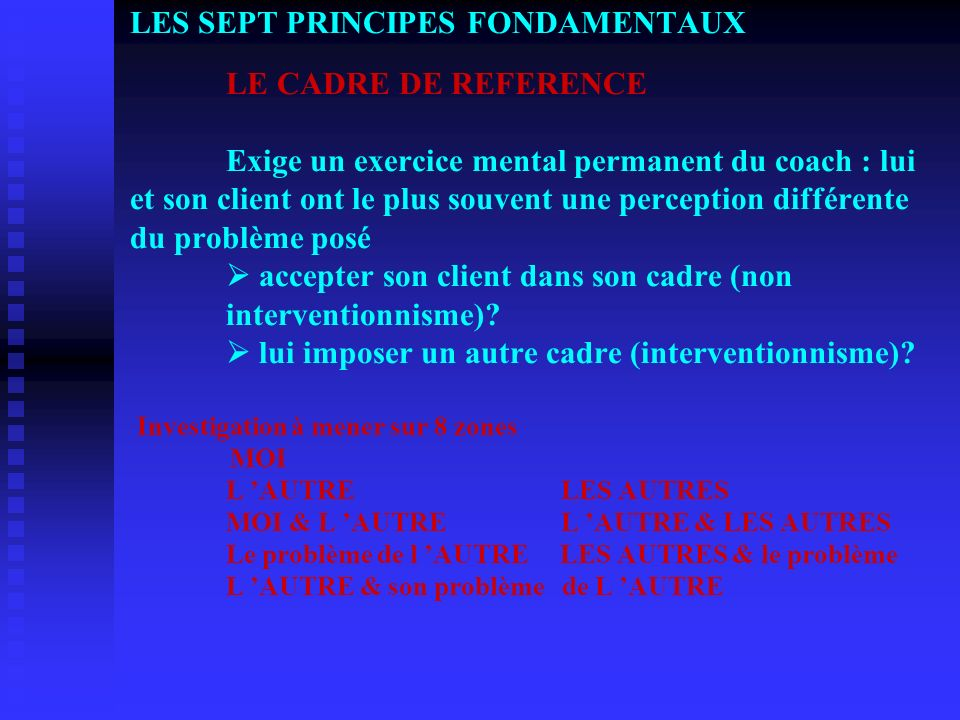 LES SEPT PRINCIPES FONDAMENTAUX LE CADRE DE REFERENCE Exige un exercice mental permanent du coach : lui et son client ont le plus souvent une percepti