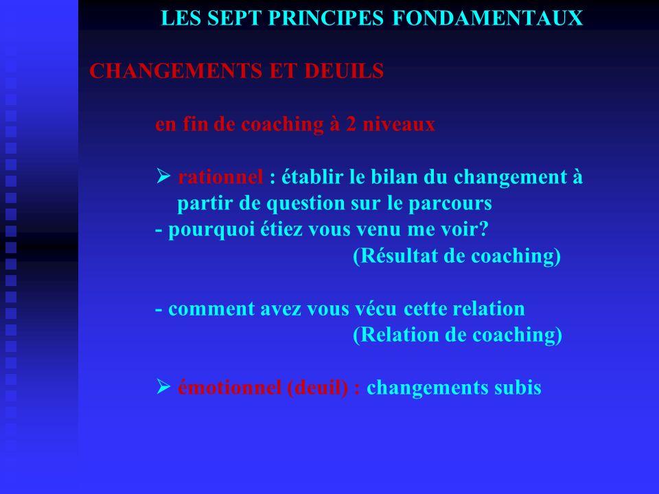 LES SEPT PRINCIPES FONDAMENTAUX LES SEPT PRINCIPES FONDAMENTAUX CHANGEMENTS ET DEUILS en fin de coaching à 2 niveaux rationnel : établir le bilan du c