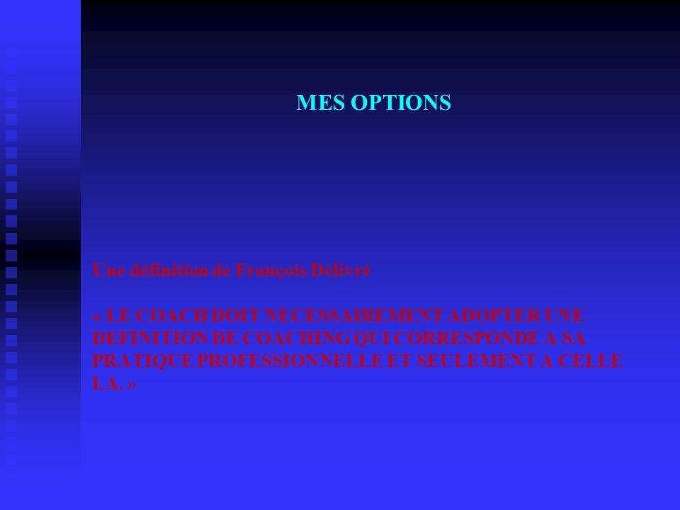 MES OPTIONS Une définition de François Délivré « LE COACH DOIT NECESSAIREMENT ADOPTER UNE DEFINITION DE COACHING QUI CORRESPONDE A SA PRATIQUE PROFESS