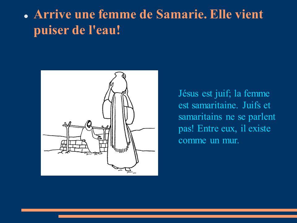 Arrive une femme de Samarie. Elle vient puiser de l'eau! Jésus est juif; la femme est samaritaine. Juifs et samaritains ne se parlent pas! Entre eux,