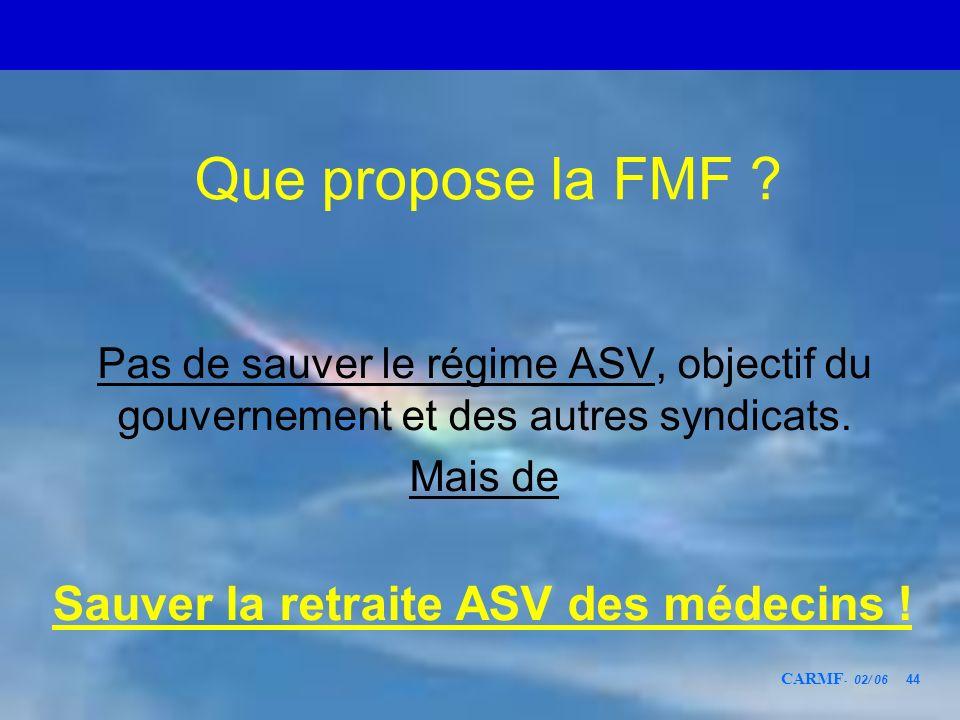 CARMF - 02/ 06 44 Que propose la FMF ? Pas de sauver le régime ASV, objectif du gouvernement et des autres syndicats. Mais de Sauver la retraite ASV d