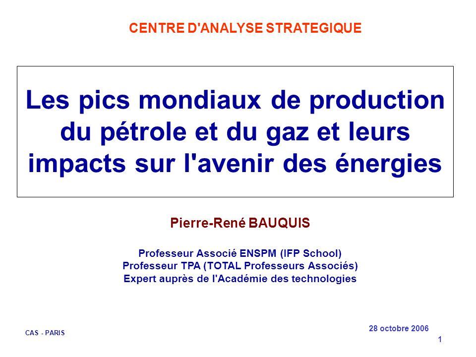 28 octobre 2006 CAS - PARIS 1 Les pics mondiaux de production du pétrole et du gaz et leurs impacts sur l'avenir des énergies Pierre-René BAUQUIS Prof