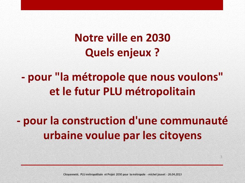 4 Deux décisions majeures du conseil communautaire de Nantes Métropole du 14 décembre 2012 sont à intégrer dès à présent dans la réflexion citoyenne : lapprobation dun projet politique : la Métropole que nous voulons un PLU intercommunal (PLU métropolitain) s imposant dès 2016 aux 24 communes de Nantes Métropole avec la loi du 12 juillet 2010 (Grenelle 2) Notre ville en 2030 Citoyenneté, PLU métropolitain et Projet 2030 pour la métropole - michel jouvet - 26.04.2013