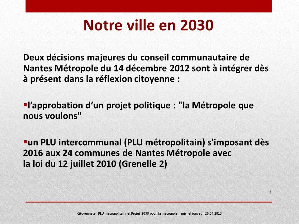 Nantes 2030 La métropole que nous voulons Document d orientation approuvé par le conseil communautaire de Nantes Métropole du 14 décembre 2012 5 Citoyenneté, PLU métropolitain et Projet 2030 pour la métropole - michel jouvet - 26.04.2013