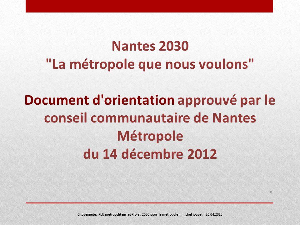 Nantes 2030 : La métropole que nous voulons fait suite au projet participatif Ma Ville demain mérite d être approprié et débattu par les citoyens apporte des inflexions majeures ou des compléments importants entre le projet 2005 défini en 1996 par le District et celui défini aujourd hui par la Communauté urbaine le PLU intercommunal dénommé PLU métropolitain est un outil au service du projet 2030 : ne confondons pas l outil et le projet 6 Citoyenneté, PLU métropolitain et Projet 2030 pour la métropole - michel jouvet - 26.04.2013