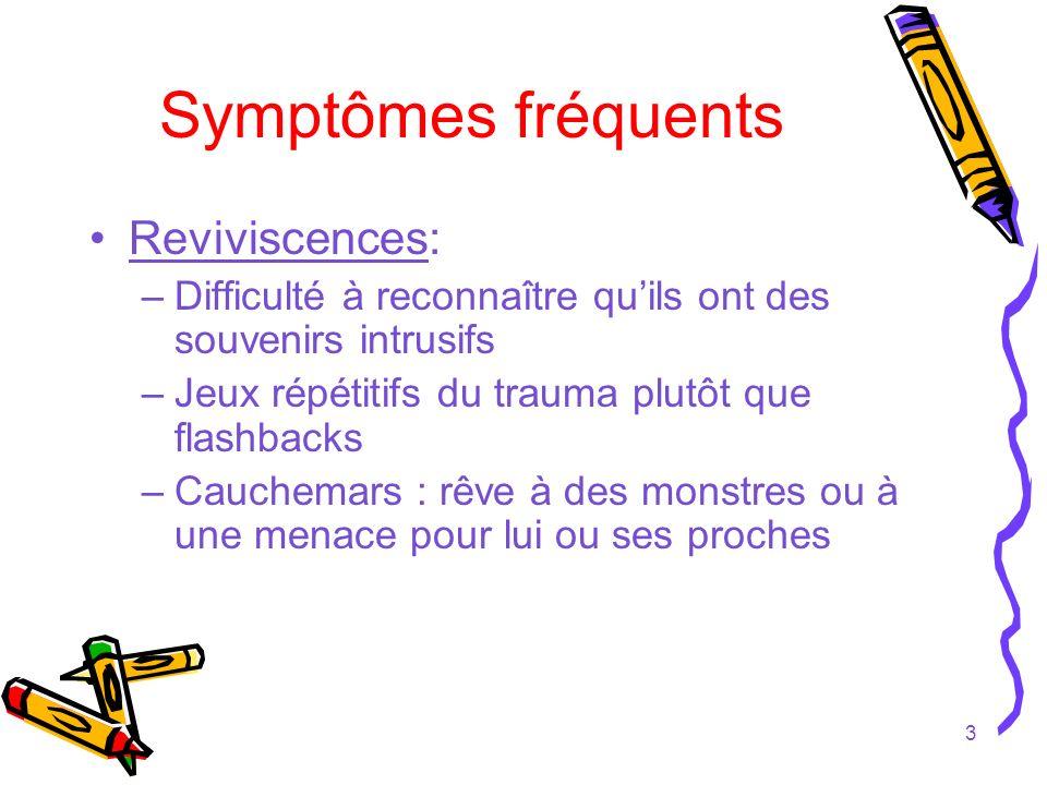 3 Symptômes fréquents Reviviscences: –Difficulté à reconnaître quils ont des souvenirs intrusifs –Jeux répétitifs du trauma plutôt que flashbacks –Cau